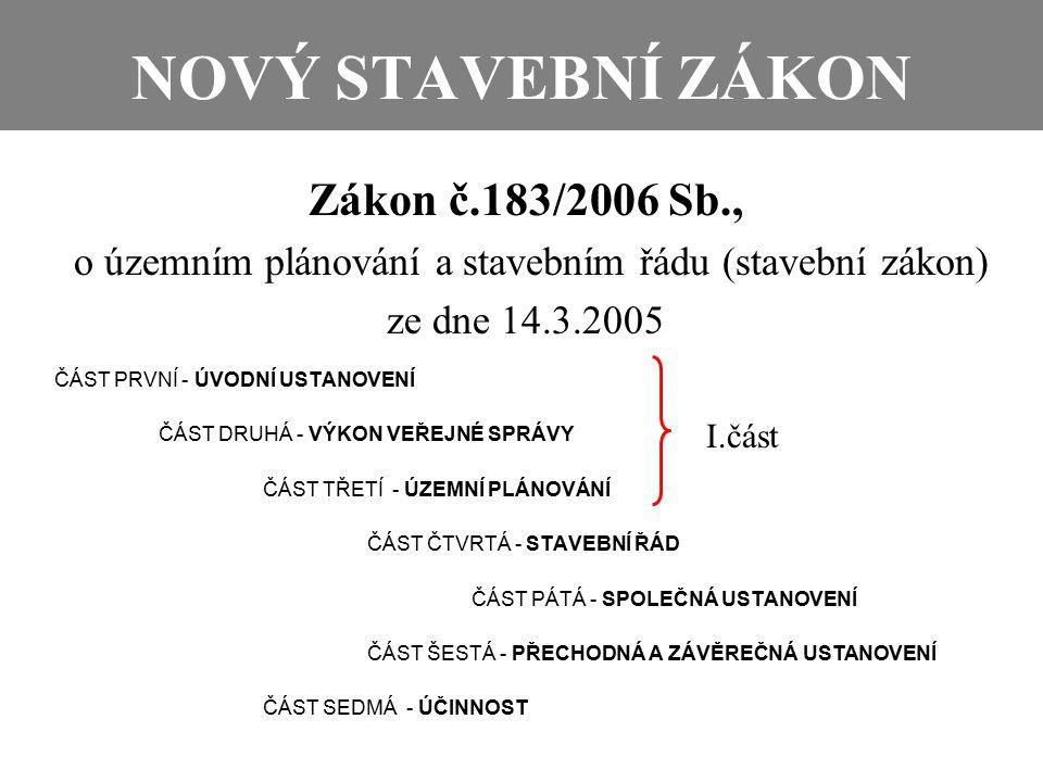 NOVÝ STAVEBNÍ ZÁKON Zákon č.183/2006 Sb., o územním plánování a stavebním řádu (stavební zákon) ze dne 14.3.2005 ČÁST PRVNÍ - ÚVODNÍ USTANOVENÍ ČÁST DRUHÁ - VÝKON VEŘEJNÉ SPRÁVY ČÁST TŘETÍ - ÚZEMNÍ PLÁNOVÁNÍ ČÁST ČTVRTÁ - STAVEBNÍ ŘÁD ČÁST PÁTÁ - SPOLEČNÁ USTANOVENÍ ČÁST ŠESTÁ - PŘECHODNÁ A ZÁVĚREČNÁ USTANOVENÍ ČÁST SEDMÁ - ÚČINNOST I.část