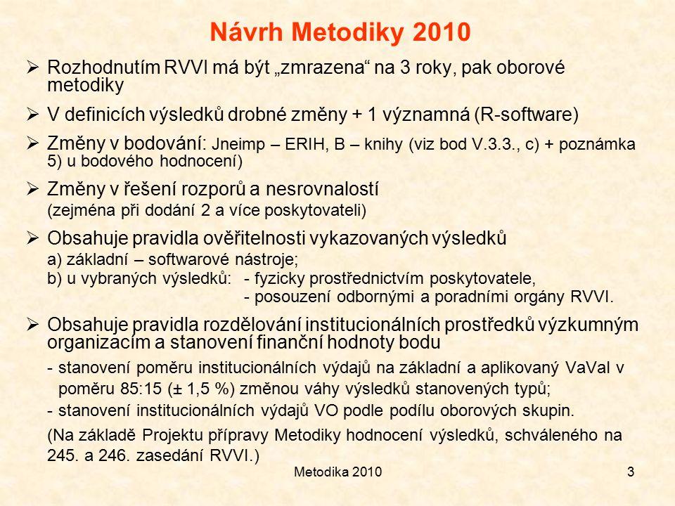 """Metodika 20103 Návrh Metodiky 2010  Rozhodnutím RVVI má být """"zmrazena na 3 roky, pak oborové metodiky  V definicích výsledků drobné změny + 1 významná (R-software)  Změny v bodování: Jneimp – ERIH, B – knihy (viz bod V.3.3., c) + poznámka 5) u bodového hodnocení)  Změny v řešení rozporů a nesrovnalostí (zejména při dodání 2 a více poskytovateli)  Obsahuje pravidla ověřitelnosti vykazovaných výsledků a) základní – softwarové nástroje; b) u vybraných výsledků: - fyzicky prostřednictvím poskytovatele, - posouzení odbornými a poradními orgány RVVI."""