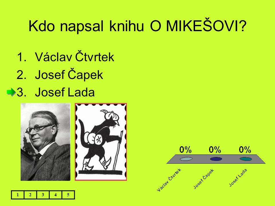 Kdo napsal knihu O MIKEŠOVI? 12345 1.Václav Čtvrtek 2.Josef Čapek 3.Josef Lada