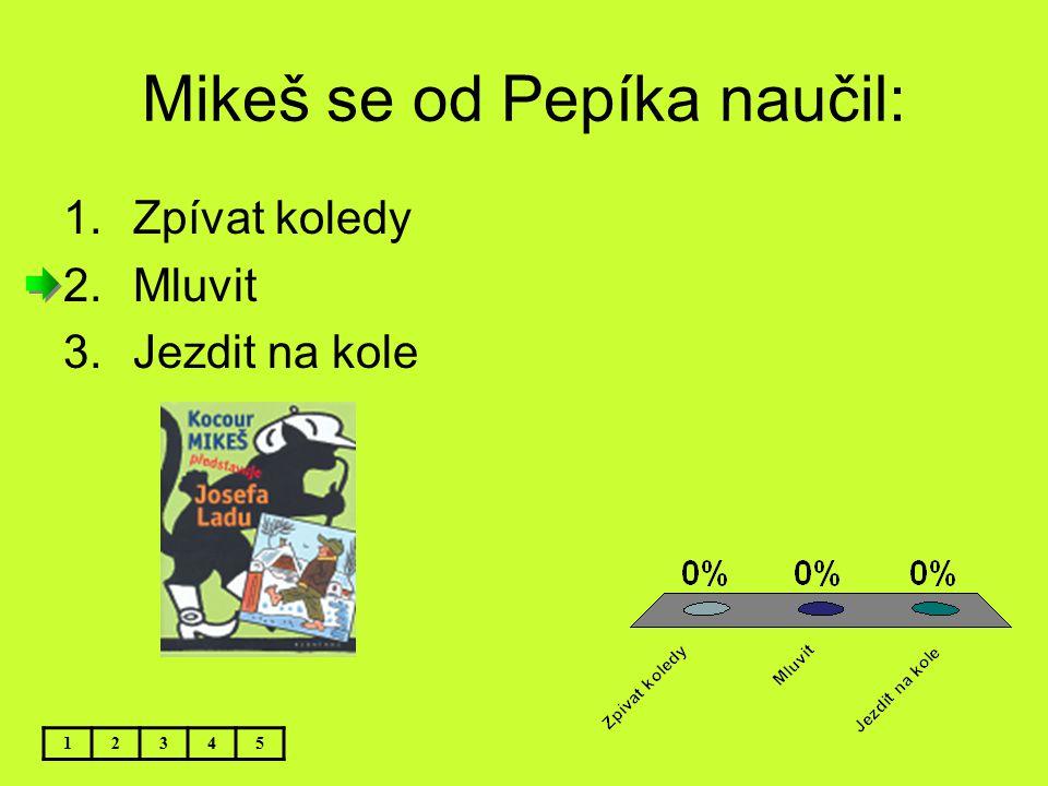 Mikeš se od Pepíka naučil: 1.Zpívat koledy 2.Mluvit 3.Jezdit na kole 12345