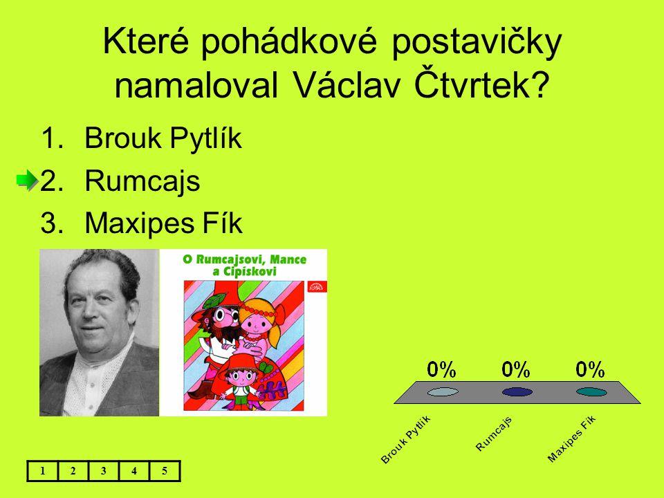 Které pohádkové postavičky namaloval Václav Čtvrtek? 12345 1.Brouk Pytlík 2.Rumcajs 3.Maxipes Fík
