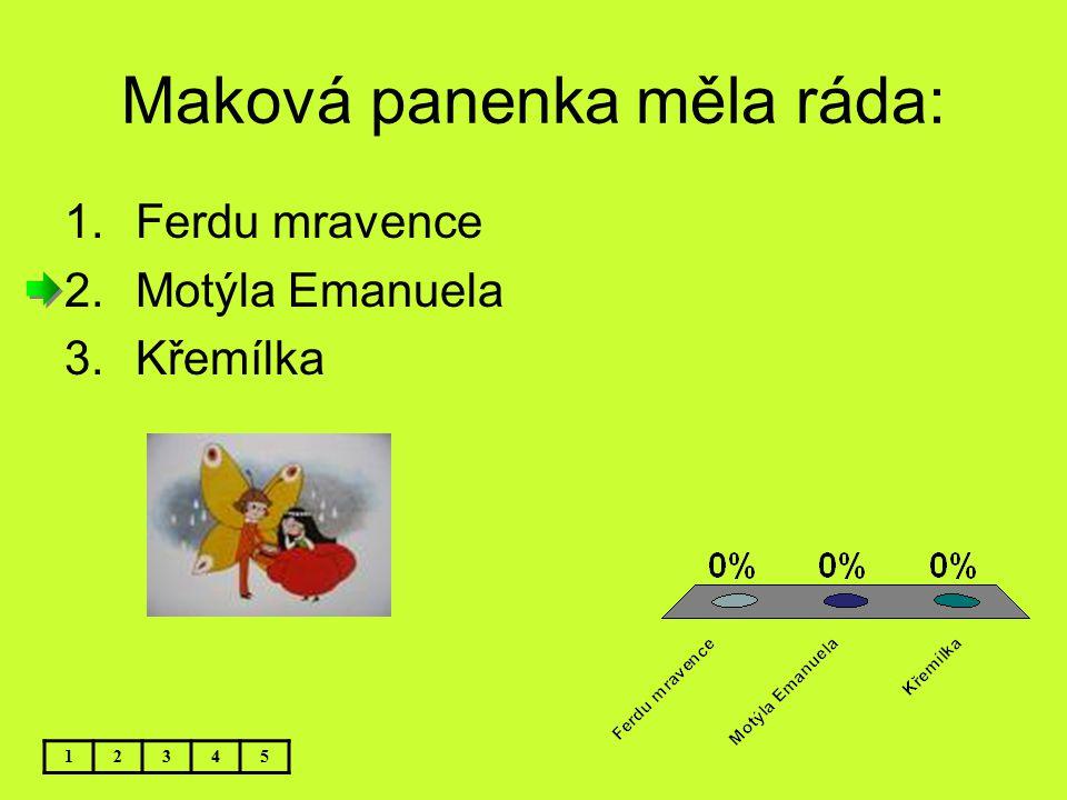 Maková panenka měla ráda: 12345 1.Ferdu mravence 2.Motýla Emanuela 3.Křemílka