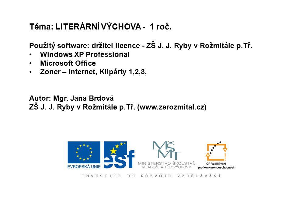 Téma: LITERÁRNÍ VÝCHOVA - 1 roč. Použitý software: držitel licence - ZŠ J. J. Ryby v Rožmitále p.Tř. Windows XP Professional Microsoft Office Zoner –