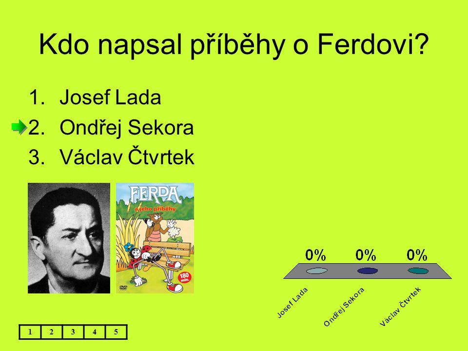 Kdo napsal příběhy o Ferdovi? 1.Josef Lada 2.Ondřej Sekora 3.Václav Čtvrtek 12345