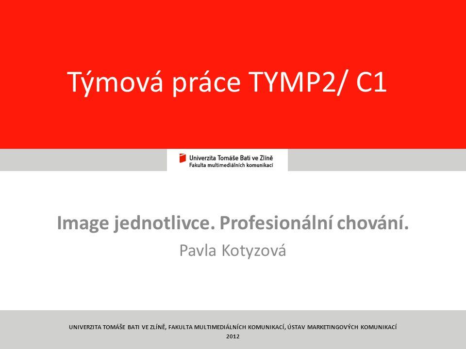 1 Týmová práce TYMP2/ C1 Image jednotlivce. Profesionální chování. Pavla Kotyzová UNIVERZITA TOMÁŠE BATI VE ZLÍNĚ, FAKULTA MULTIMEDIÁLNÍCH KOMUNIKACÍ,
