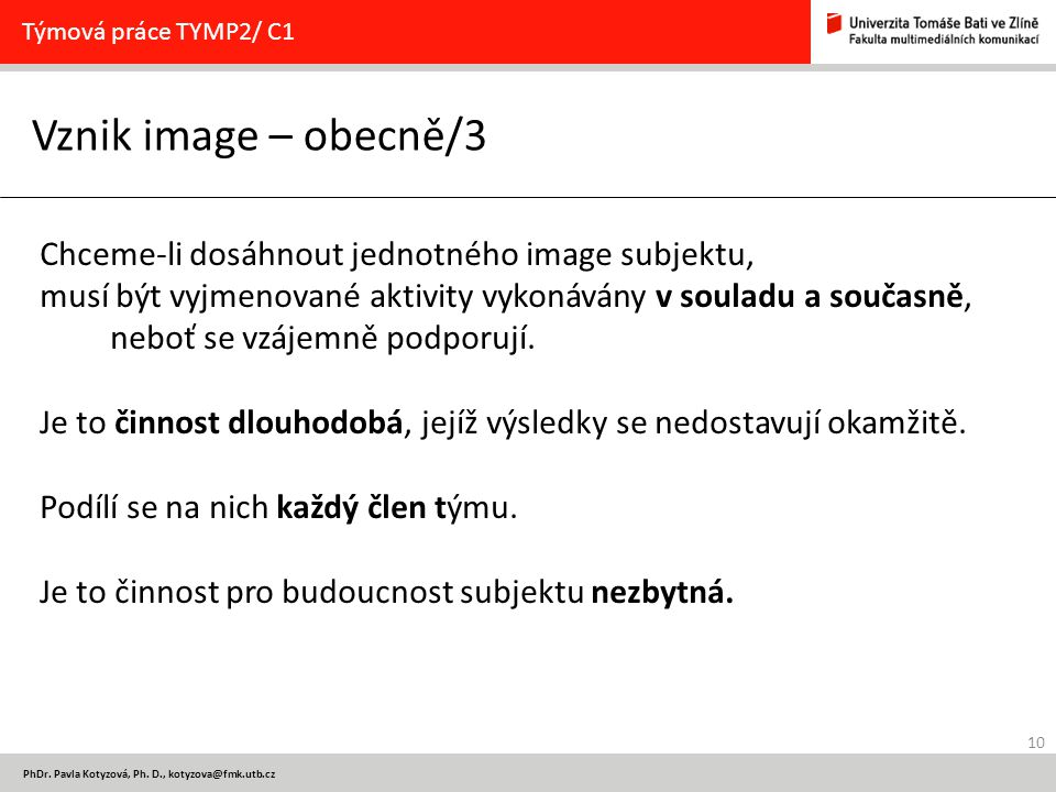 10 PhDr. Pavla Kotyzová, Ph. D., kotyzova@fmk.utb.cz Vznik image – obecně/3 Týmová práce TYMP2/ C1 Chceme-li dosáhnout jednotného image subjektu, musí