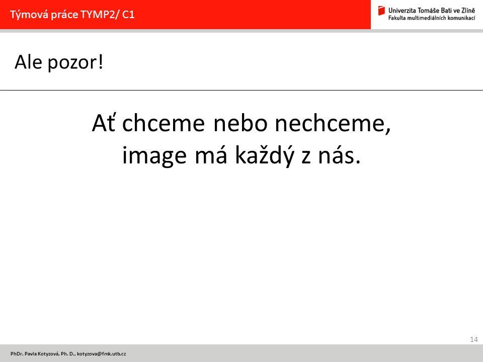 14 PhDr. Pavla Kotyzová, Ph. D., kotyzova@fmk.utb.cz Ale pozor! Týmová práce TYMP2/ C1 Ať chceme nebo nechceme, image má každý z nás.