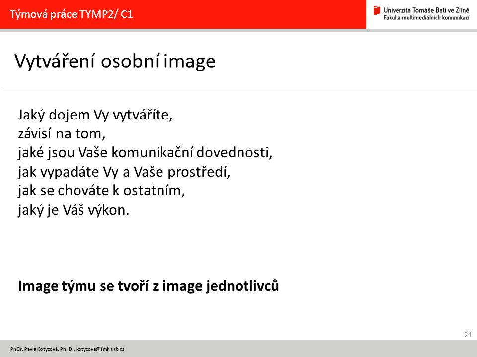 21 PhDr. Pavla Kotyzová, Ph. D., kotyzova@fmk.utb.cz Vytváření osobní image Týmová práce TYMP2/ C1 Jaký dojem Vy vytváříte, závisí na tom, jaké jsou V