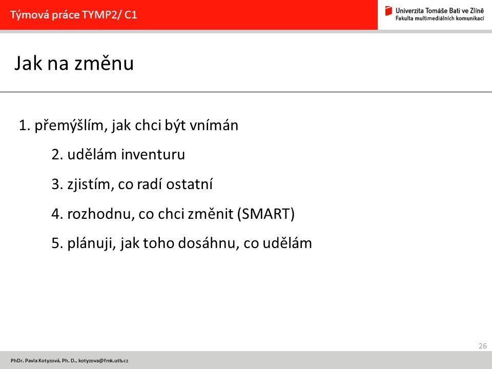 26 PhDr. Pavla Kotyzová, Ph. D., kotyzova@fmk.utb.cz Jak na změnu Týmová práce TYMP2/ C1 1. přemýšlím, jak chci být vnímán 2. udělám inventuru 3. zjis