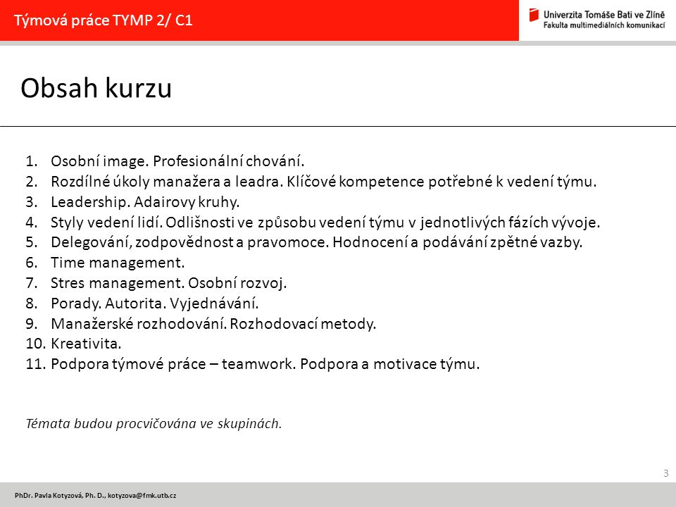 3 PhDr. Pavla Kotyzová, Ph. D., kotyzova@fmk.utb.cz Obsah kurzu Týmová práce TYMP 2/ C1 1.Osobní image. Profesionální chování. 2.Rozdílné úkoly manaže