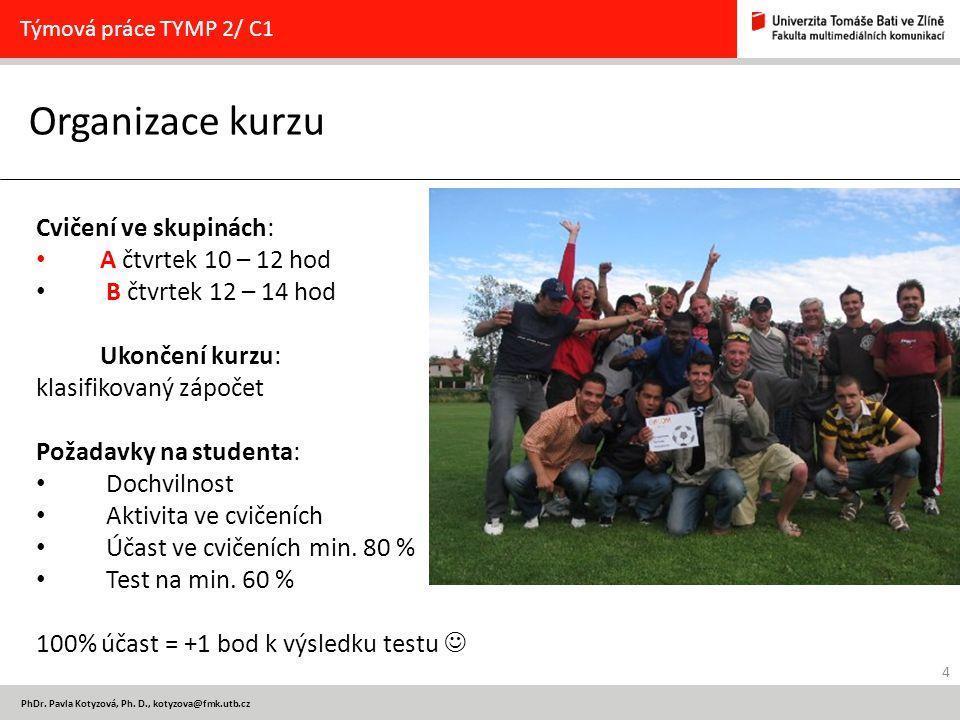 4 PhDr. Pavla Kotyzová, Ph. D., kotyzova@fmk.utb.cz Organizace kurzu Týmová práce TYMP 2/ C1 Cvičení ve skupinách: A čtvrtek 10 – 12 hod B čtvrtek 12