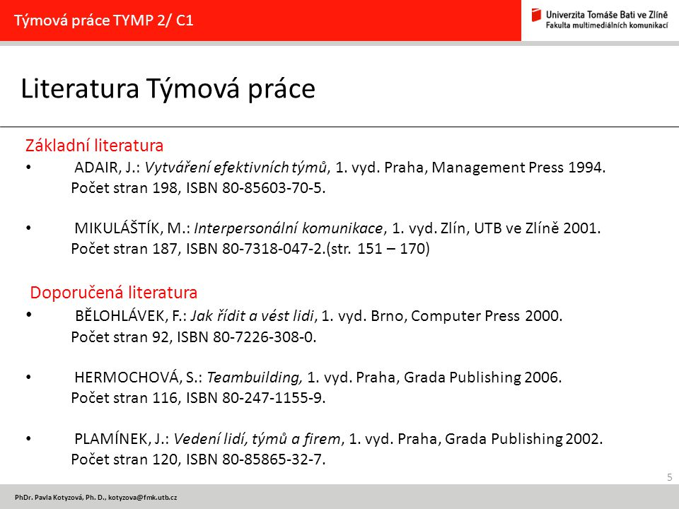 5 PhDr. Pavla Kotyzová, Ph. D., kotyzova@fmk.utb.cz Literatura Týmová práce Týmová práce TYMP 2/ C1 Základní literatura ADAIR, J.: Vytváření efektivní