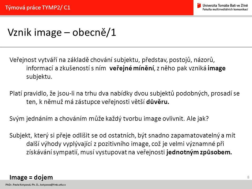 8 PhDr. Pavla Kotyzová, Ph. D., kotyzova@fmk.utb.cz Vznik image – obecně/1 Týmová práce TYMP2/ C1 Veřejnost vytváří na základě chování subjektu, předs