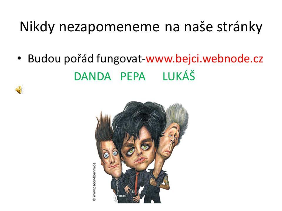 Nikdy nezapomeneme na naše stránky Budou pořád fungovat-www.bejci.webnode.cz DANDA PEPA LUKÁŠ