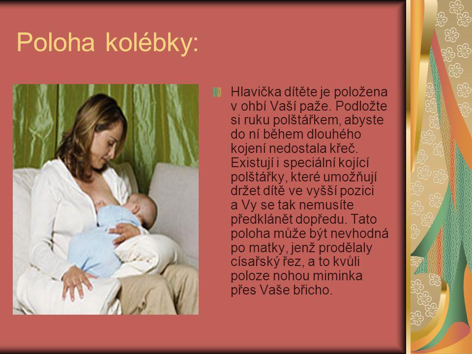 Poloha kolébky: Hlavička dítěte je položena v ohbí Vaší paže. Podložte si ruku polštářkem, abyste do ní během dlouhého kojení nedostala křeč. Existují