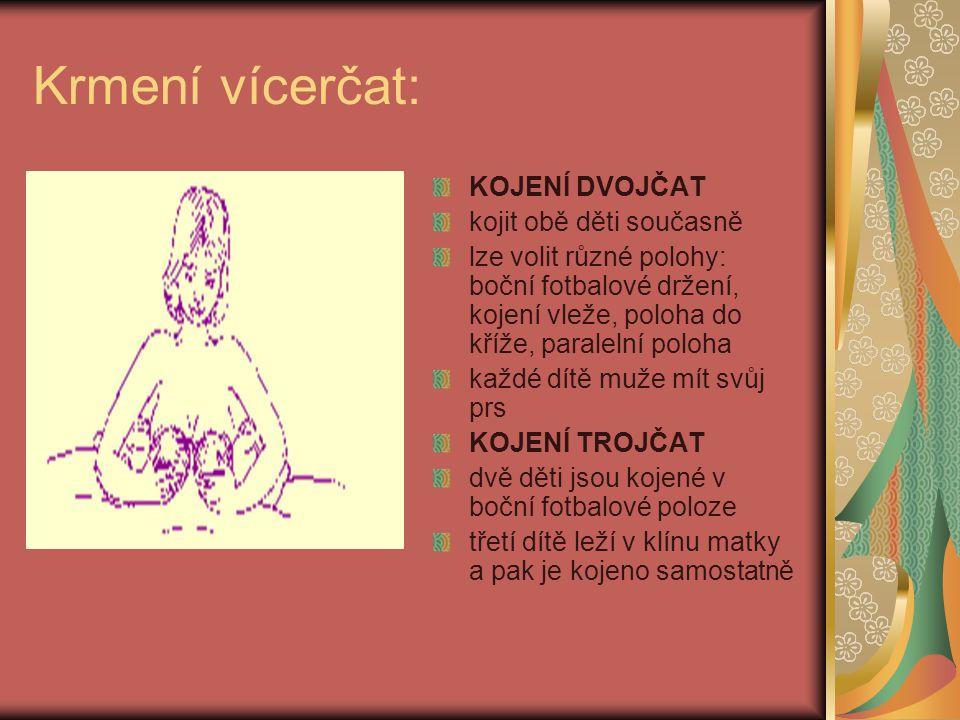 Krmení vícerčat: KOJENÍ DVOJČAT kojit obě děti současně lze volit různé polohy: boční fotbalové držení, kojení vleže, poloha do kříže, paralelní poloha každé dítě muže mít svůj prs KOJENÍ TROJČAT dvě děti jsou kojené v boční fotbalové poloze třetí dítě leží v klínu matky a pak je kojeno samostatně