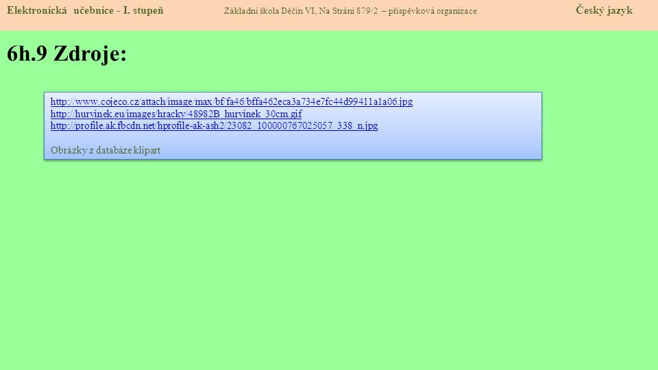6h.9 Zdroje: Elektronická učebnice - I. stupeň Základní škola Děčín VI, Na Stráni 879/2 – příspěvková organizace Český jazyk http://www.cojeco.cz/atta