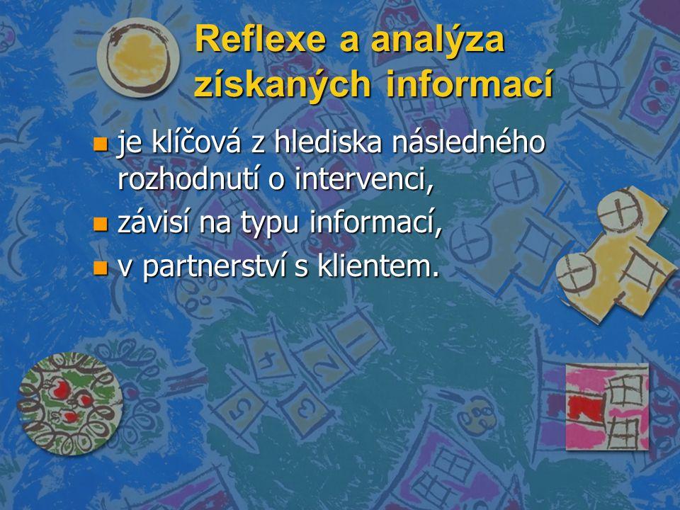 Reflexe a analýza získaných informací n je klíčová z hlediska následného rozhodnutí o intervenci, n závisí na typu informací, n v partnerství s klientem.