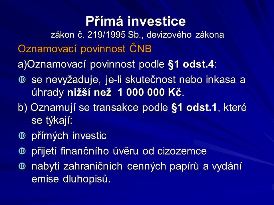 Přímá investice zákon č. 219/1995 Sb., devizového zákona Oznamovací povinnost ČNB a)Oznamovací povinnost podle §1 odst.4:  se nevyžaduje, je-li skute