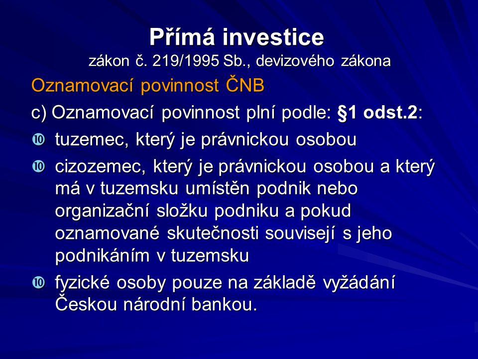 Přímá investice zákon č. 219/1995 Sb., devizového zákona Oznamovací povinnost ČNB c) Oznamovací povinnost plní podle: §1 odst.2:  tuzemec, který je p