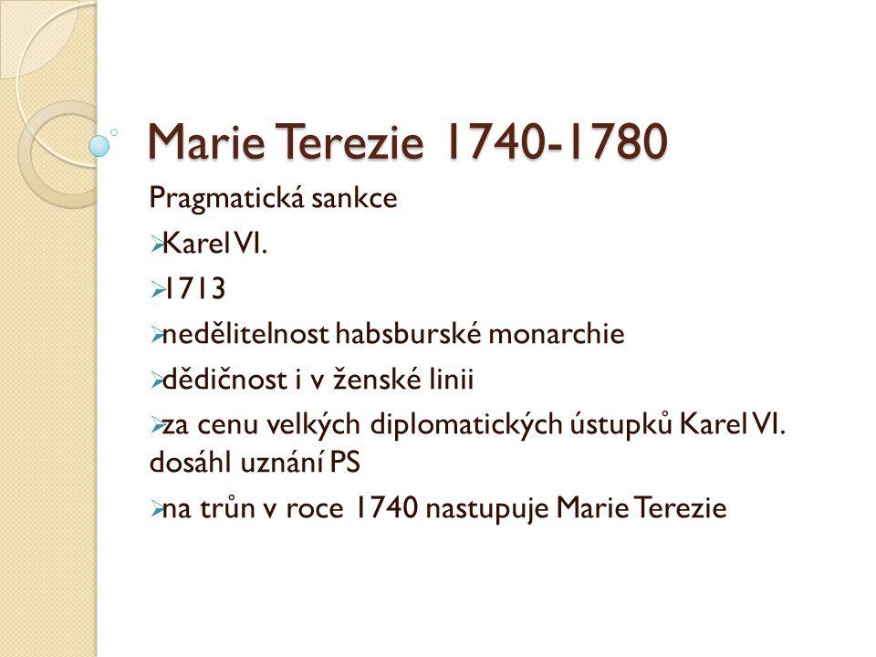 Marie Terezie 1740-1780 Pragmatická sankce  Karel VI.  1713  nedělitelnost habsburské monarchie  dědičnost i v ženské linii  za cenu velkých dipl