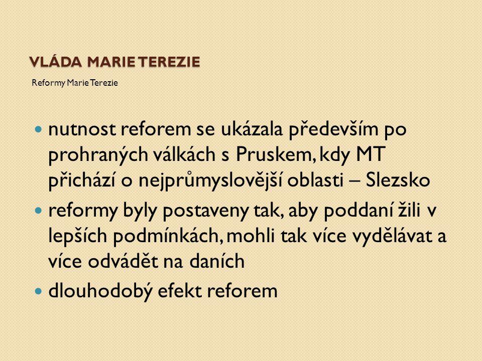 VLÁDA MARIE TEREZIE Reformy Marie Terezie nutnost reforem se ukázala především po prohraných válkách s Pruskem, kdy MT přichází o nejprůmyslovější obl