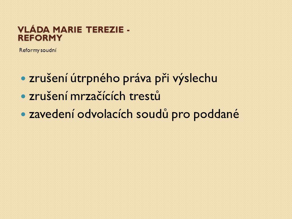 VLÁDA MARIE TEREZIE - REFORMY Reformy soudní zrušení útrpného práva při výslechu zrušení mrzačících trestů zavedení odvolacích soudů pro poddané