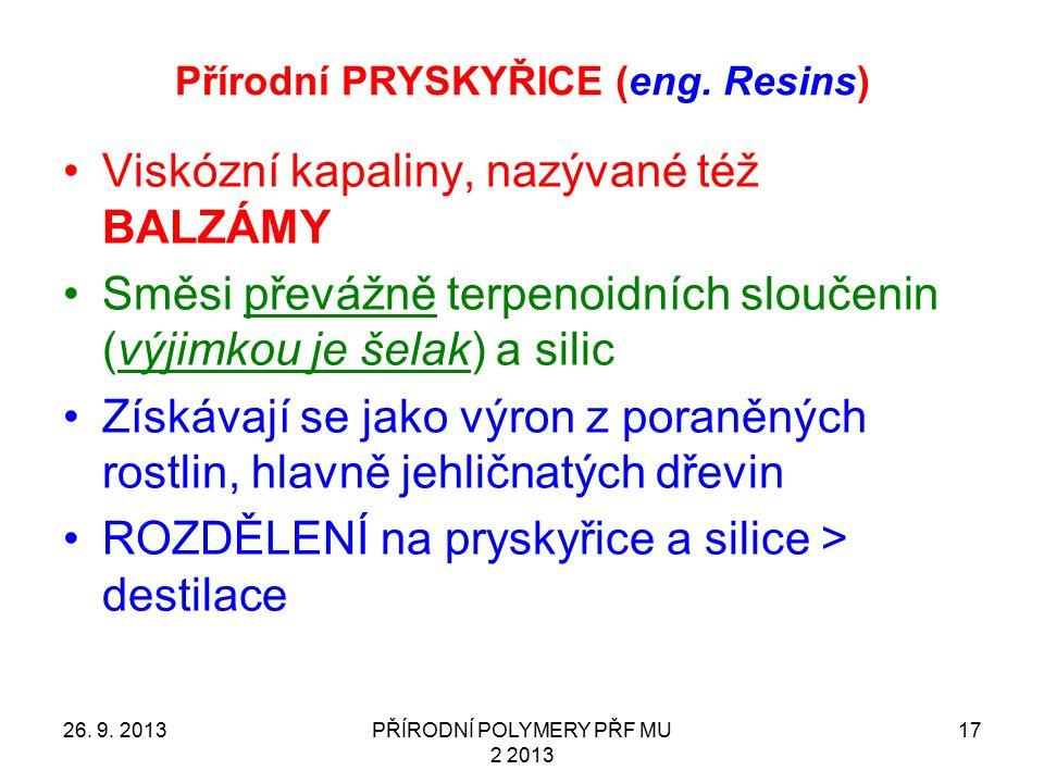Přírodní PRYSKYŘICE (eng. Resins) 26. 9. 2013PŘÍRODNÍ POLYMERY PŘF MU 2 2013 17 Viskózní kapaliny, nazývané též BALZÁMY Směsi převážně terpenoidních s