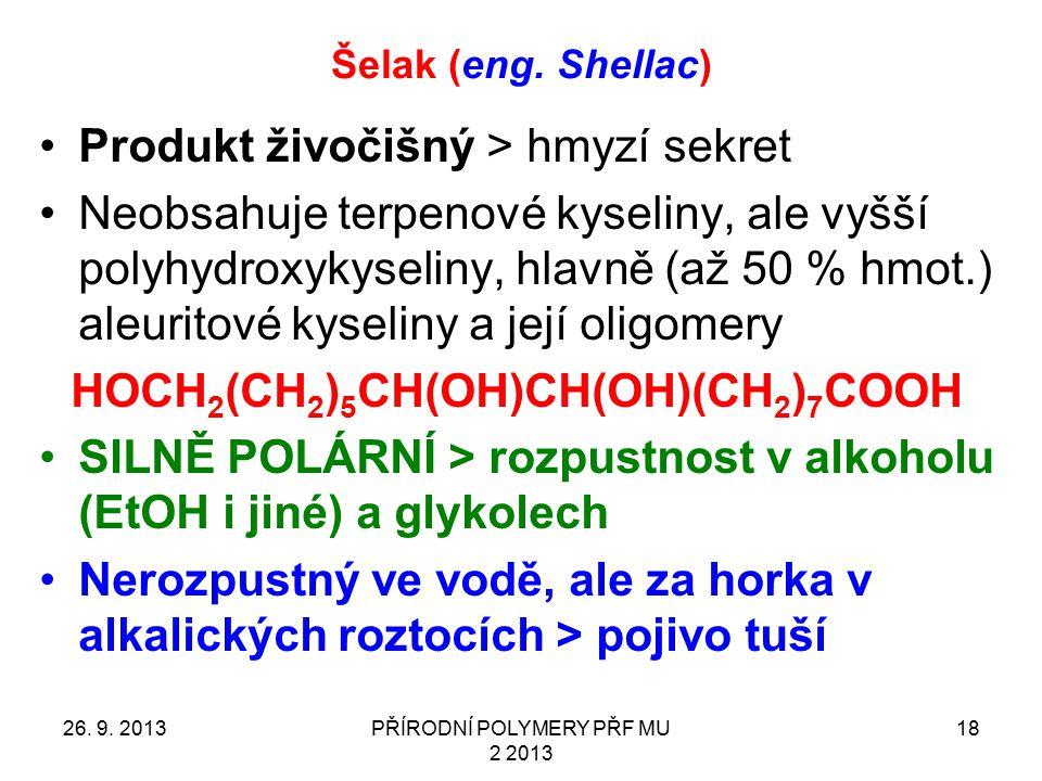 Šelak (eng. Shellac) 26. 9. 2013PŘÍRODNÍ POLYMERY PŘF MU 2 2013 18 Produkt živočišný > hmyzí sekret Neobsahuje terpenové kyseliny, ale vyšší polyhydro