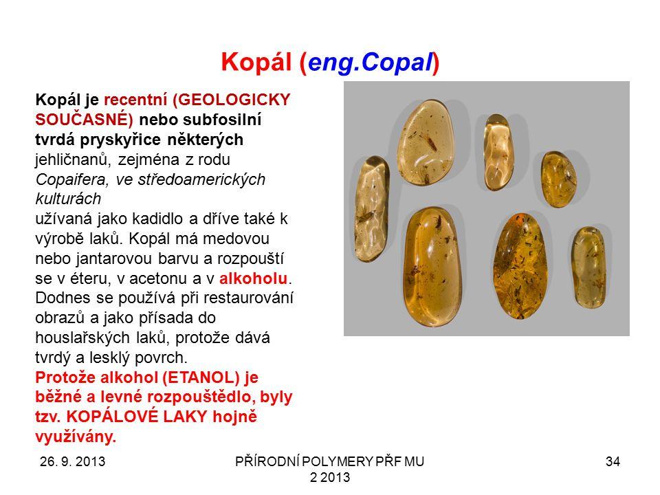 Kopál (eng.Copal) 26. 9. 2013PŘÍRODNÍ POLYMERY PŘF MU 2 2013 34 Kopál je recentní (GEOLOGICKY SOUČASNÉ) nebo subfosilní tvrdá pryskyřice některých jeh