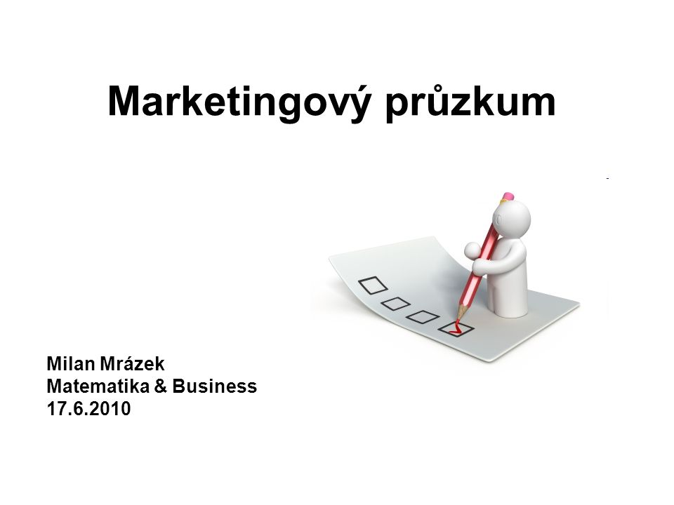 Marketingový průzkum Milan Mrázek Matematika & Business 17.6.2010