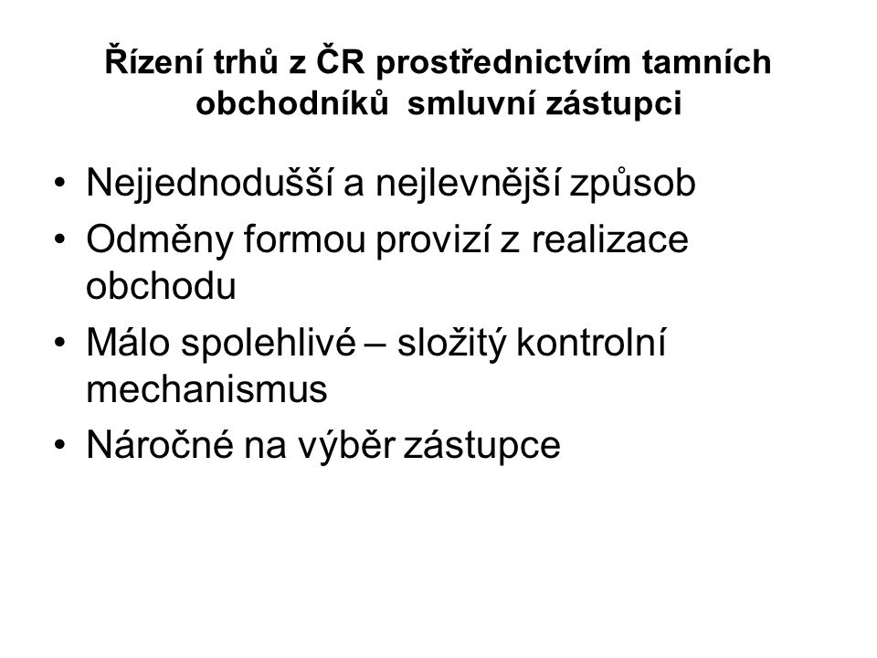 Řízení trhů z ČR prostřednictvím tamních obchodníků smluvní zástupci Nejjednodušší a nejlevnější způsob Odměny formou provizí z realizace obchodu Málo spolehlivé – složitý kontrolní mechanismus Náročné na výběr zástupce