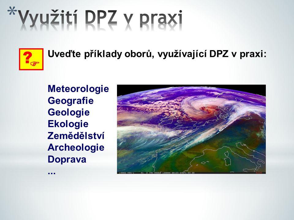  ? Uveďte příklady oborů, využívající DPZ v praxi: Meteorologie Geografie Geologie Ekologie Zemědělství Archeologie Doprava...