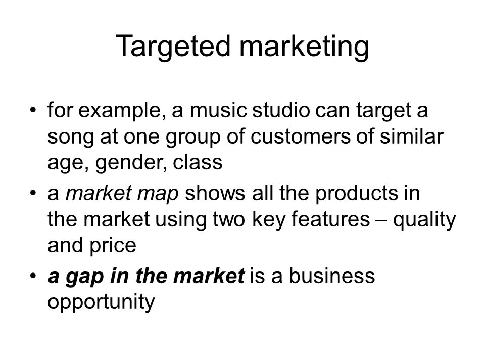 Targeted marketing for example, a music studio can target a song at one group of customers of similar age, gender, class a market map shows all the products in the market using two key features – quality and price a gap in the market is a business opportunity