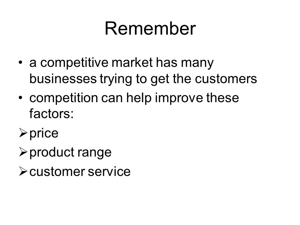Remember a competitive market has many businesses trying to get the customers competition can help improve these factors:  price  product range  customer service