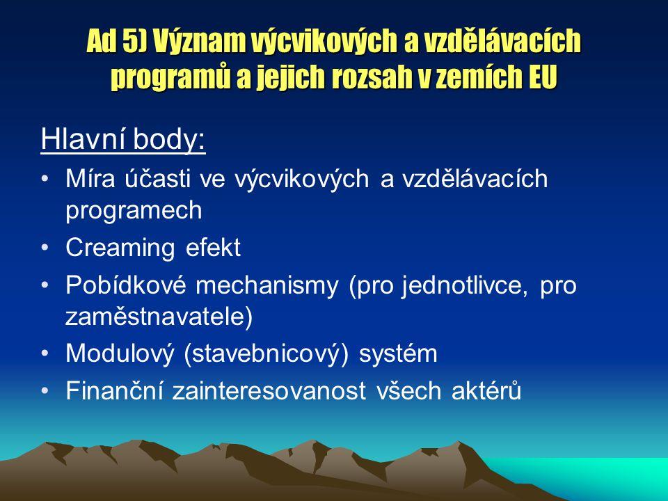 Ad 5) Význam výcvikových a vzdělávacích programů a jejich rozsah v zemích EU Hlavní body: Míra účasti ve výcvikových a vzdělávacích programech Creaming efekt Pobídkové mechanismy (pro jednotlivce, pro zaměstnavatele) Modulový (stavebnicový) systém Finanční zainteresovanost všech aktérů