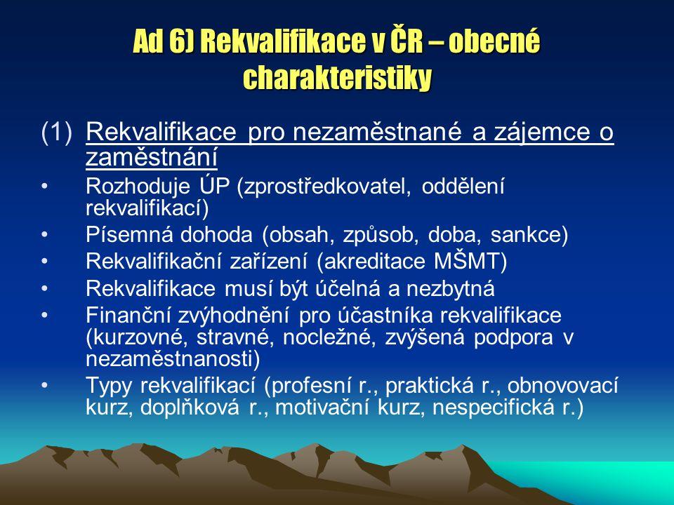 Ad 6) Rekvalifikace v ČR – obecné charakteristiky (1)Rekvalifikace pro nezaměstnané a zájemce o zaměstnání Rozhoduje ÚP (zprostředkovatel, oddělení re