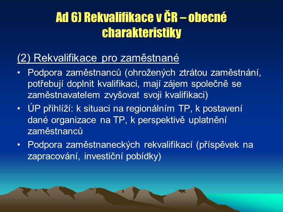 Ad 6) Rekvalifikace v ČR – obecné charakteristiky (2) Rekvalifikace pro zaměstnané Podpora zaměstnanců (ohrožených ztrátou zaměstnání, potřebují doplnit kvalifikaci, mají zájem společně se zaměstnavatelem zvyšovat svoji kvalifikaci) ÚP přihlíží: k situaci na regionálním TP, k postavení dané organizace na TP, k perspektivě uplatnění zaměstnanců Podpora zaměstnaneckých rekvalifikací (příspěvek na zapracování, investiční pobídky)