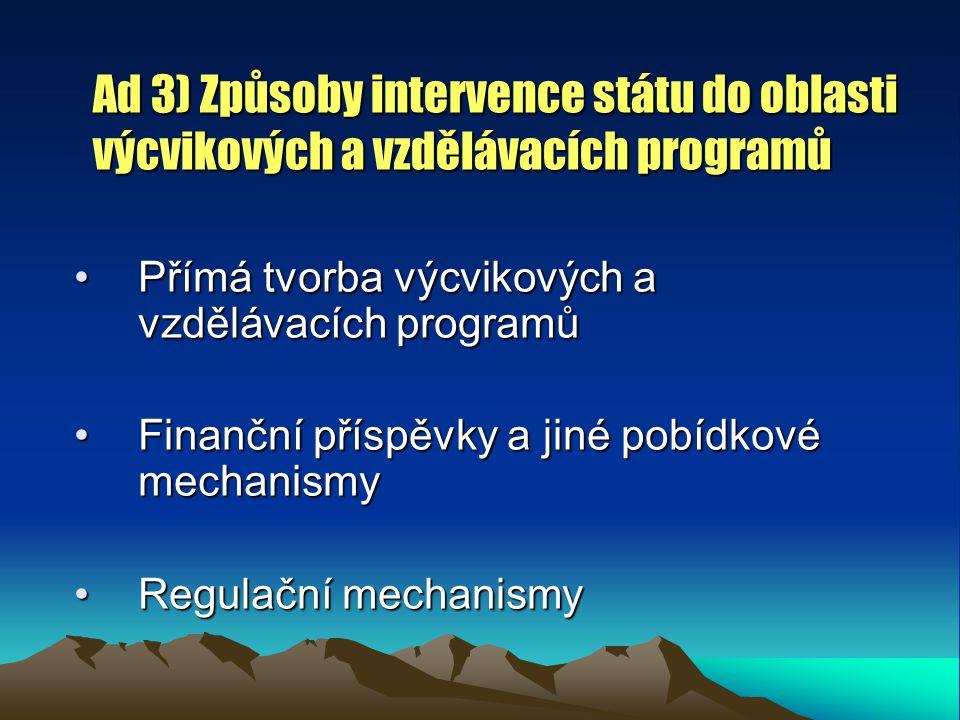 Ad 3) Způsoby intervence státu do oblasti výcvikových a vzdělávacích programů Přímá tvorba výcvikových a vzdělávacích programůPřímá tvorba výcvikových a vzdělávacích programů Finanční příspěvky a jiné pobídkové mechanismyFinanční příspěvky a jiné pobídkové mechanismy Regulační mechanismyRegulační mechanismy