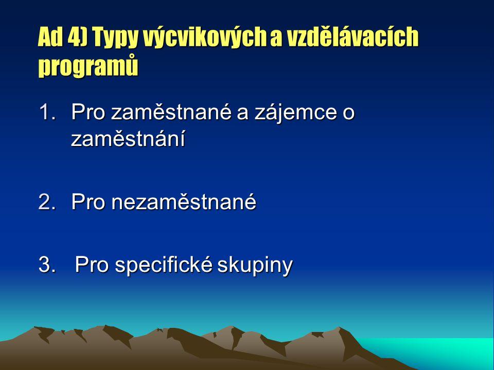 Ad 4) Typy výcvikových a vzdělávacích programů 1.Pro zaměstnané a zájemce o zaměstnání 2.Pro nezaměstnané 3. Pro specifické skupiny