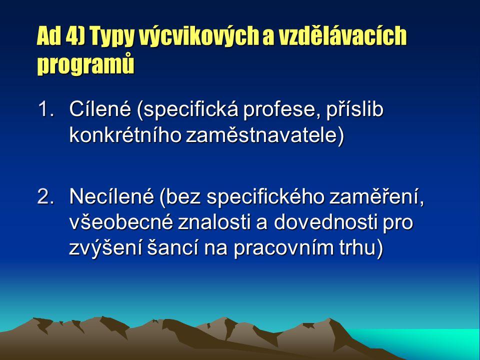 Ad 4) Typy výcvikových a vzdělávacích programů 1.Cílené (specifická profese, příslib konkrétního zaměstnavatele) 2.Necílené (bez specifického zaměření, všeobecné znalosti a dovednosti pro zvýšení šancí na pracovním trhu)