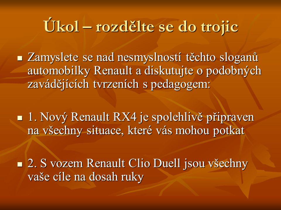 Úkol – rozdělte se do trojic Zamyslete se nad nesmyslností těchto sloganů automobilky Renault a diskutujte o podobných zavádějících tvrzeních s pedagogem: Zamyslete se nad nesmyslností těchto sloganů automobilky Renault a diskutujte o podobných zavádějících tvrzeních s pedagogem: 1.
