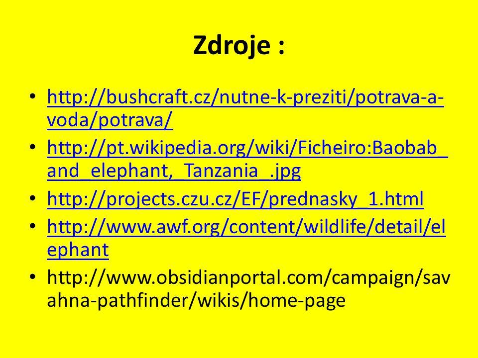 Zdroje : http://bushcraft.cz/nutne-k-preziti/potrava-a- voda/potrava/ http://bushcraft.cz/nutne-k-preziti/potrava-a- voda/potrava/ http://pt.wikipedia.org/wiki/Ficheiro:Baobab_ and_elephant,_Tanzania_.jpg http://pt.wikipedia.org/wiki/Ficheiro:Baobab_ and_elephant,_Tanzania_.jpg http://projects.czu.cz/EF/prednasky_1.html http://www.awf.org/content/wildlife/detail/el ephant http://www.awf.org/content/wildlife/detail/el ephant http://www.obsidianportal.com/campaign/sav ahna-pathfinder/wikis/home-page