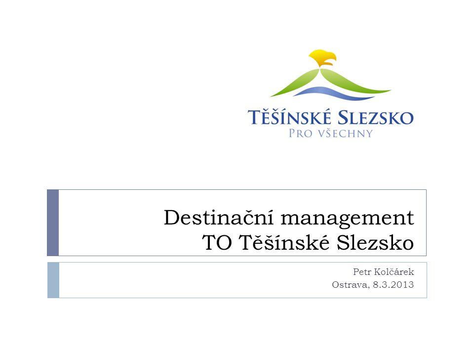 Destinační management TO Těšínské Slezsko Petr Kolčárek Ostrava, 8.3.2013