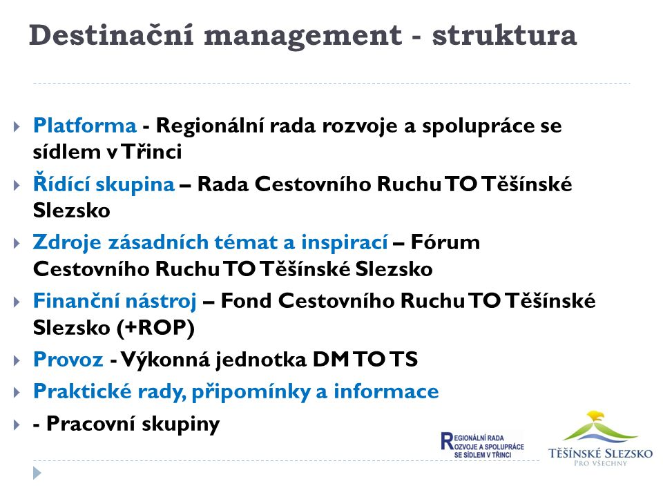 Destinační management - struktura  Platforma - Regionální rada rozvoje a spolupráce se sídlem v Třinci  Řídící skupina – Rada Cestovního Ruchu TO Tě