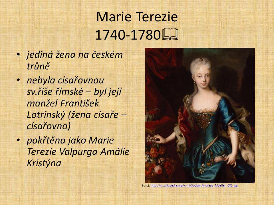 Marie Terezie 1740-1780  jediná žena na českém trůně nebyla císařovnou sv.říše římské – byl její manžel František Lotrinský (žena císaře – císařovna) pokřtěna jako Marie Terezie Valpurga Amálie Kristýna Zdroj: http://cs.wikipedia.org/wiki/Soubor:Andreas_Moeller_001.jpghttp://cs.wikipedia.org/wiki/Soubor:Andreas_Moeller_001.jpg