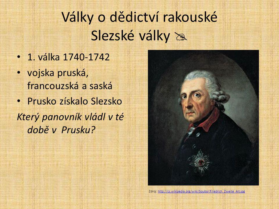 Války o dědictví rakouské Slezské války  1. válka 1740-1742 vojska pruská, francouzská a saská Prusko získalo Slezsko Který panovník vládl v té době