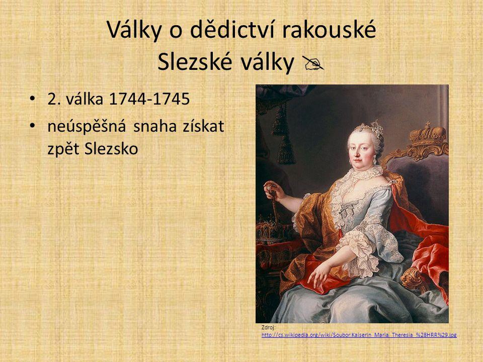 Války o dědictví rakouské Slezské války  2. válka 1744-1745 neúspěšná snaha získat zpět Slezsko Zdroj: http://cs.wikipedia.org/wiki/Soubor:Kaiserin_M