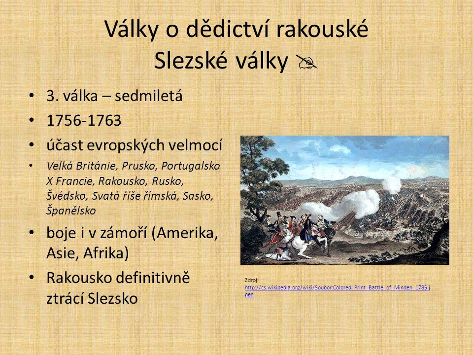 Války o dědictví rakouské Slezské války  3. válka – sedmiletá 1756-1763 účast evropských velmocí Velká Británie, Prusko, Portugalsko X Francie, Rakou