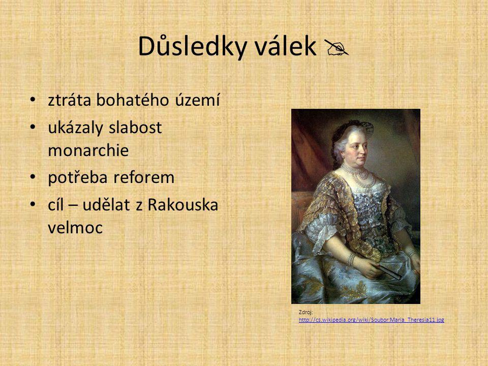 Důsledky válek  ztráta bohatého území ukázaly slabost monarchie potřeba reforem cíl – udělat z Rakouska velmoc Zdroj: http://cs.wikipedia.org/wiki/Soubor:Maria_Theresia11.jpg http://cs.wikipedia.org/wiki/Soubor:Maria_Theresia11.jpg